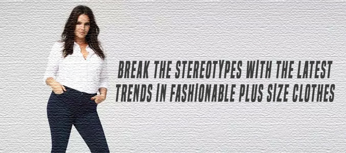 Break the Stereotypes with the Latest Trends in Fashionable plus Size Clothes