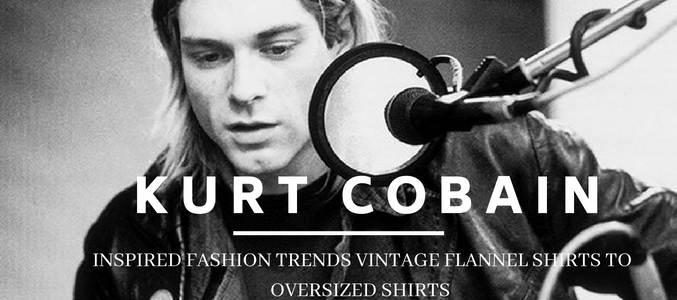 The Fashion Trends Initiated By Kurt Cobain: Vintage Flannel Shirts To Oversized Everything