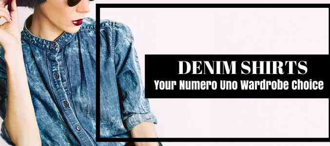 Why Your Denim Shirt Could Be Your Numero Uno Wardrobe Choice?