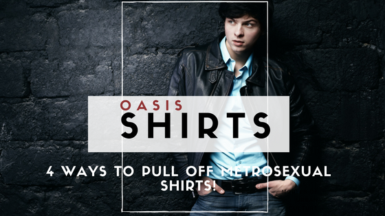 4 Ways To Pull Off Metrosexual Shirts!