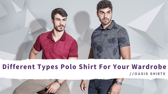 4 Different Types Polo Shirt For Your Wardrobe And How To Wear Them!