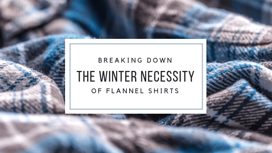 Breaking Down The Winter Necessity Of Flannel Shirts!