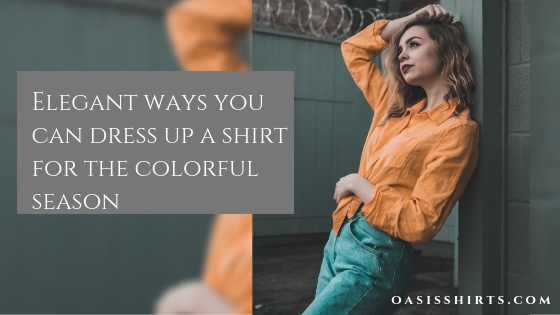 Elegant Ways You Can Dress Up A Shirt For The Colorful Season