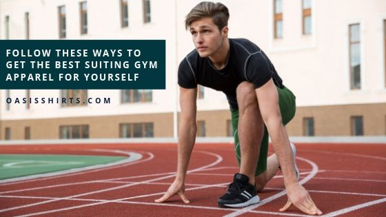 Follow These Ways To Get The Best Suiting Gym Apparel For Yourself